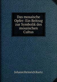 Das mosaische Opfer: Ein Beitrag zur Symbolik des mosaischen Cultus, J. H. Kurtz обложка-превью