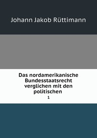 Das nordamerikanische Bundesstaatsrecht verglichen mit den politischen .: 1, Johann Jakob Ruttimann обложка-превью