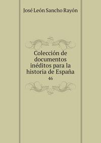 Colección de documentos inéditos para la historia de España: 46, Jose Leon Sancho Rayon обложка-превью