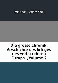 Die grosse chronik: Geschichte des krieges des verbu̇ndeten Europa ., Volume 2, Johann Sporschil обложка-превью
