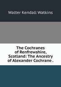 The Cochranes of Renfrewshire, Scotland: The Ancestry of Alexander Cochrane ., Walter Kendall Watkins обложка-превью