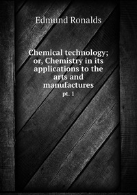 Chemical technology; or, Chemistry in its applications to the arts and manufactures: pt. 1, Edmund Ronalds обложка-превью