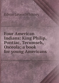 Four American Indians: King Philip, Pontiac, Tecumseh, Osceola; a book for young Americans, Edson Leone Whitney обложка-превью
