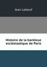 Histoire de la banlieue ecclésiastique de Paris, Jean Lebeuf обложка-превью