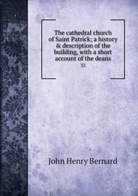 The cathedral church of Saint Patrick; a history & description of the building, with a short account of the deans: 33, John Henry Bernard обложка-превью