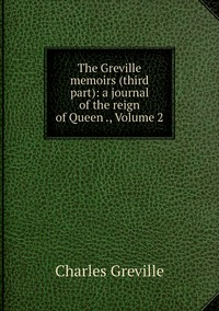 The Greville memoirs (third part): a journal of the reign of Queen ., Volume 2, Charles Greville обложка-превью