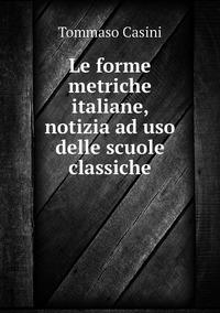 Le forme metriche italiane, notizia ad uso delle scuole classiche, Tommaso Casini обложка-превью