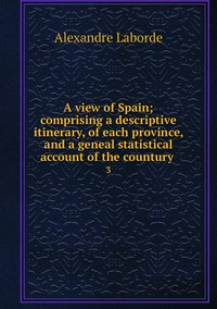 A view of Spain; comprising a descriptive itinerary, of each province, and a geneal statistical account of the countury : 3, Alexandre Laborde обложка-превью