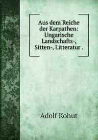 Aus dem Reiche der Karpathen: Ungarische Landschafts-, Sitten-, Litteratur ., Adolf Kohut обложка-превью