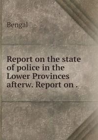 Report on the state of police in the Lower Provinces afterw. Report on ., Bengal обложка-превью
