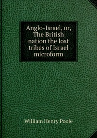 Anglo-Israel, or, The British nation the lost tribes of Israel microform, William Henry Poole обложка-превью