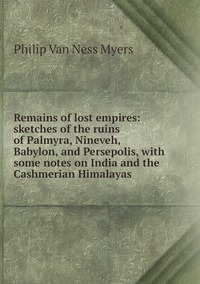 Remains of lost empires: sketches of the ruins of Palmyra, Nineveh, Babylon, and Persepolis, with some notes on India and the Cashmerian Himalayas, P.V. N. Myers обложка-превью