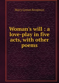 Woman's will : a love-play in five acts, with other poems, Harry Lyman Koopman обложка-превью