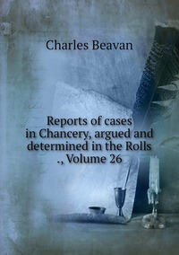 Reports of cases in Chancery, argued and determined in the Rolls ., Volume 26, Charles Beavan обложка-превью