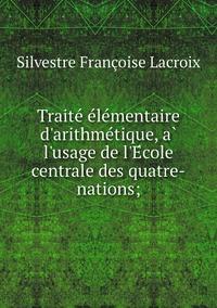 Traité élémentaire d'arithmétique, à l'usage de l'École centrale des quatre-nations;, Silvestre Francoise Lacroix обложка-превью