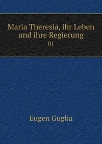 Maria Theresia, ihr Leben und ihre Regierung: 01, Eugen Guglia обложка-превью