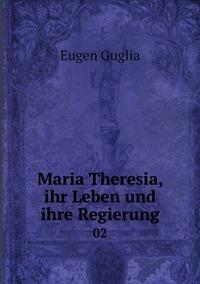 Maria Theresia, ihr Leben und ihre Regierung: 02, Eugen Guglia обложка-превью