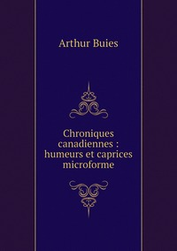 Chroniques canadiennes : humeurs et caprices microforme, Arthur Buies обложка-превью