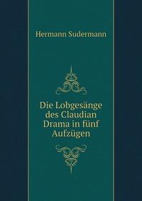 Die Lobgesänge des Claudian Drama in fünf Aufzügen, Sudermann Hermann обложка-превью