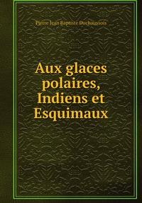 Книга под заказ: «Aux glaces polaires, Indiens et Esquimaux»