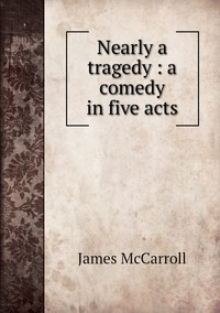 Книга под заказ: «Nearly a tragedy : a comedy in five acts»