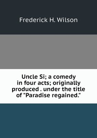 """Книга под заказ: «Uncle Si; a comedy in four acts; originally produced . under the title of """"Paradise regained.""""»"""