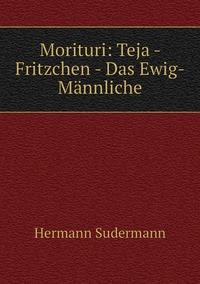 Morituri: Teja - Fritzchen - Das Ewig-Männliche, Sudermann Hermann обложка-превью