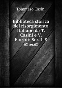 Biblioteca storica del risorgimento Italiano da T. Casini e V. Fiorini: Ser. 1-8: 03 ser.03, Tommaso Casini обложка-превью