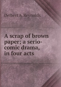 Книга под заказ: «A scrap of brown paper; a serio-comic drama, in four acts»