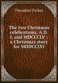 Книга под заказ: «The two Christmas celebrations, A.D. I. and MDCCCLV : a Christmas story for MDDCCLVI»