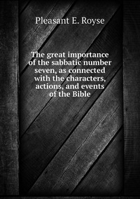 Книга под заказ: «The great importance of the sabbatic number seven, as connected with the characters, actions, and events of the Bible»