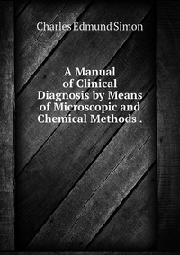 Книга под заказ: «A Manual of Clinical Diagnosis by Means of Microscopic and Chemical Methods .»