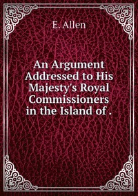 Книга под заказ: «An Argument Addressed to His Majesty's Royal Commissioners in the Island of .»