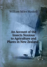 Книга под заказ: «An Account of the Insects Noxious to Agriculture and Plants in New Zealand .»