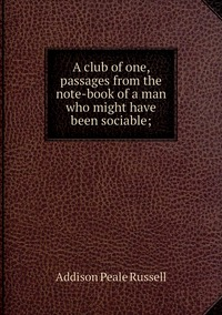 Книга под заказ: «A club of one, passages from the note-book of a man who might have been sociable;»