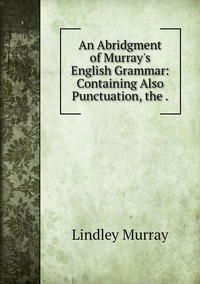 Книга под заказ: «An Abridgment of Murray's English Grammar: Containing Also Punctuation, the .»