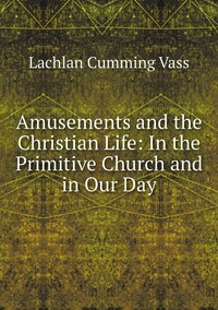 Книга под заказ: «Amusements and the Christian Life: In the Primitive Church and in Our Day»