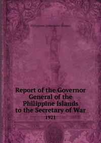 Report of the Governor General of the Philippine Islands to the Secretary of War: 1921, Philippines. Gobernador-General обложка-превью