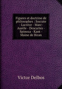 Книга под заказ: «Figures et doctrine de philosophes : Socrate - Lucrèce - Marc-Aurèle - Descartes - Spinoza - Kant - Maine de Biran»