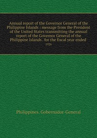 Annual report of the Governor General of the Philippine Islands : message from the President of the United States transmitting the annual report of the Governor General of the Philippine Islands . for the fiscal year ended : 1926, Philippines. Gobernador-General обложка-превью