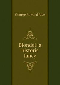Blondel: a historic fancy, George Edward Rice обложка-превью