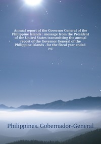 Книга под заказ: «Annual report of the Governor General of the Philippine Islands : message from the President of the United States transmitting the annual report of the Governor General of the Philippine Islands . for the fiscal year ended »