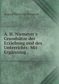 Книга под заказ: «A. H. Niemeyer's Grundsätze der Erziehung und des Unterrichts: Mit Ergänzung .»