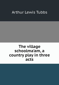Книга под заказ: «The village schoolma'am, a country play in three acts»