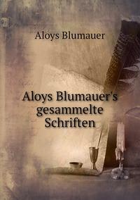 Книга под заказ: «Aloys Blumauer's gesammelte Schriften»