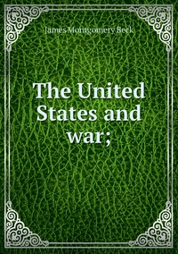 The United States and war;, James Montgomery Beck обложка-превью