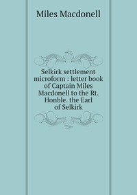 Книга под заказ: «Selkirk settlement microform : letter book of Captain Miles Macdonell to the Rt. Honble. the Earl of Selkirk»