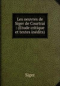 Les oeuvres de Siger de Courtrai : (Etude critique et textes inédits), Siger обложка-превью