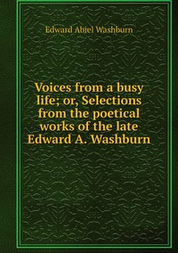Книга под заказ: «Voices from a busy life; or, Selections from the poetical works of the late Edward A. Washburn»