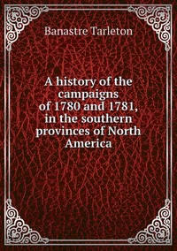 Книга под заказ: «A history of the campaigns of 1780 and 1781, in the southern provinces of North America»